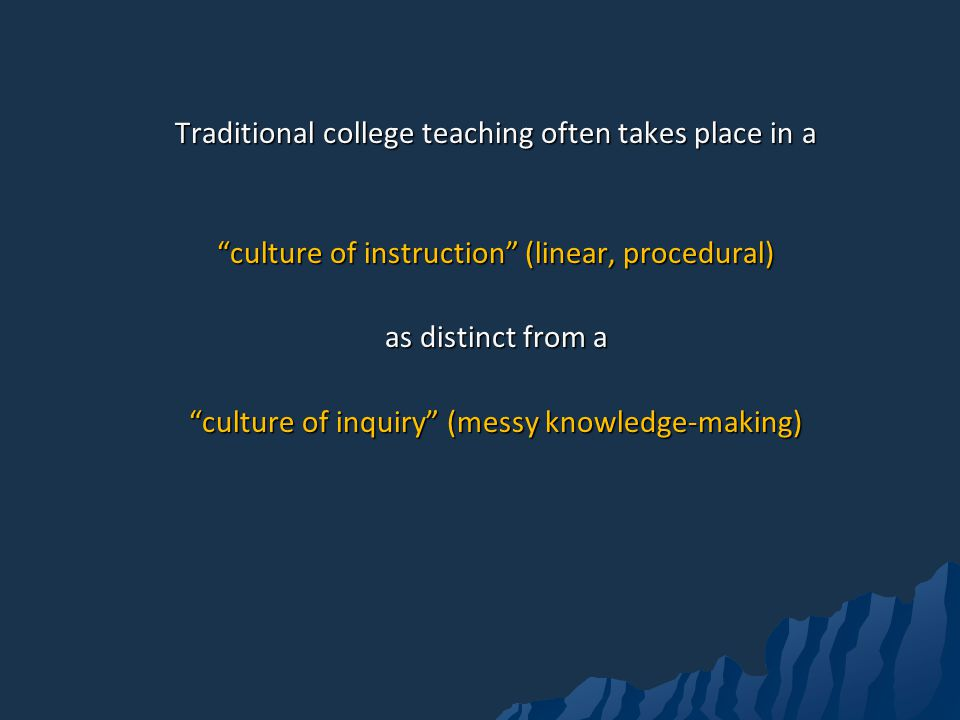 Traditional college teaching often takes place in a culture of instruction (linear, procedural) as distinct from a culture of inquiry (messy knowledge-making)
