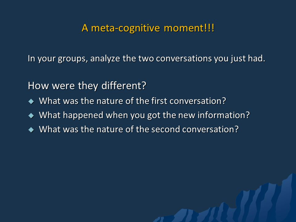 A meta-cognitive moment!!.In your groups, analyze the two conversations you just had.