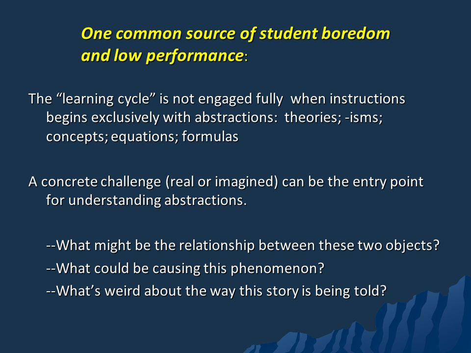 One common source of student boredom and low performance : The learning cycle is not engaged fully when instructions begins exclusively with abstractions: theories; -isms; concepts; equations; formulas A concrete challenge (real or imagined) can be the entry point for understanding abstractions.