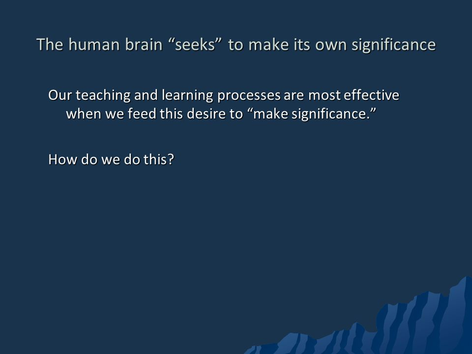 The human brain seeks to make its own significance Our teaching and learning processes are most effective when we feed this desire to make significance.