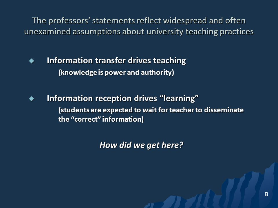 The professors statements reflect widespread and often unexamined assumptions about university teaching practices Information transfer drives teaching Information transfer drives teaching (knowledge is power and authority) Information reception drives learning Information reception drives learning (students are expected to wait for teacher to disseminate the correct information) How did we get here.