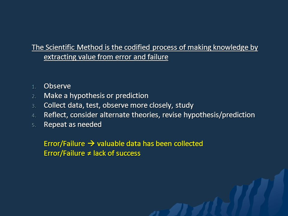 The Scientific Method is the codified process of making knowledge by extracting value from error and failure 1.