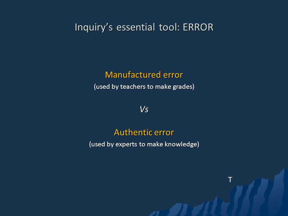 Inquirys essential tool: ERROR Manufactured error (used by teachers to make grades) Vs Authentic error (used by experts to make knowledge) T