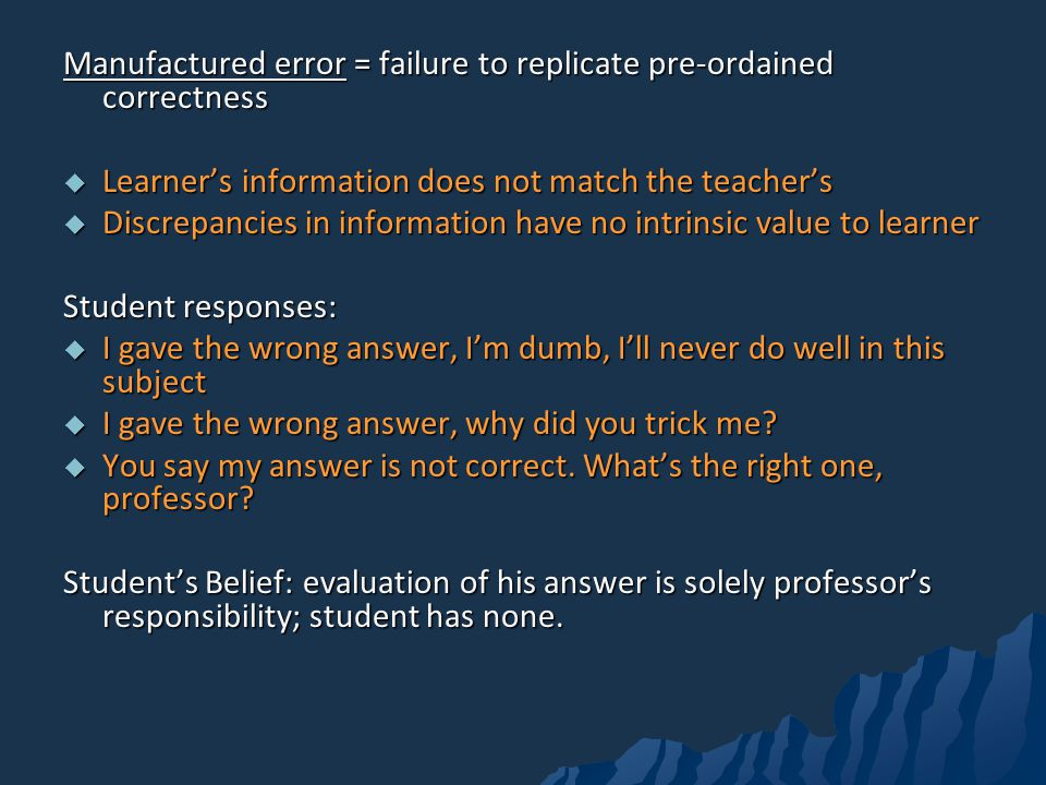 Manufactured error = failure to replicate pre-ordained correctness Learners information does not match the teachers Learners information does not match the teachers Discrepancies in information have no intrinsic value to learner Discrepancies in information have no intrinsic value to learner Student responses: I gave the wrong answer, Im dumb, Ill never do well in this subject I gave the wrong answer, Im dumb, Ill never do well in this subject I gave the wrong answer, why did you trick me.