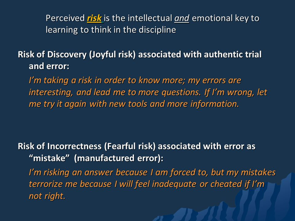 Perceived risk is the intellectual and emotional key to learning to think in the discipline Risk of Discovery (Joyful risk) associated with authentic trial and error: Im taking a risk in order to know more; my errors are interesting, and lead me to more questions.