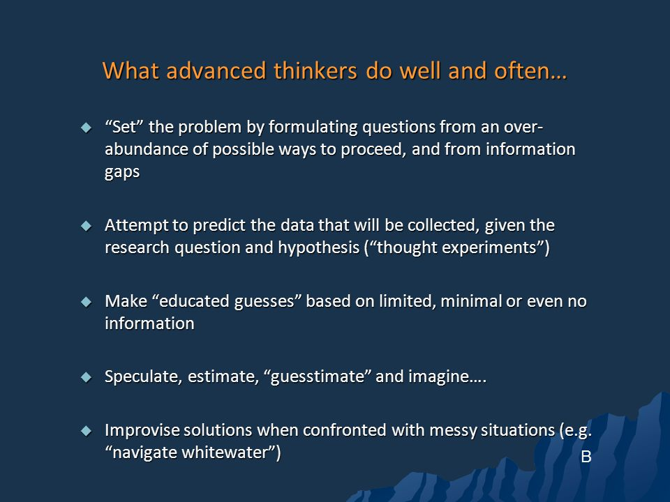 What advanced thinkers do well and often… Set the problem by formulating questions from an over- abundance of possible ways to proceed, and from information gaps Set the problem by formulating questions from an over- abundance of possible ways to proceed, and from information gaps Attempt to predict the data that will be collected, given the research question and hypothesis (thought experiments) Attempt to predict the data that will be collected, given the research question and hypothesis (thought experiments) Make educated guesses based on limited, minimal or even no information Make educated guesses based on limited, minimal or even no information Speculate, estimate, guesstimate and imagine….