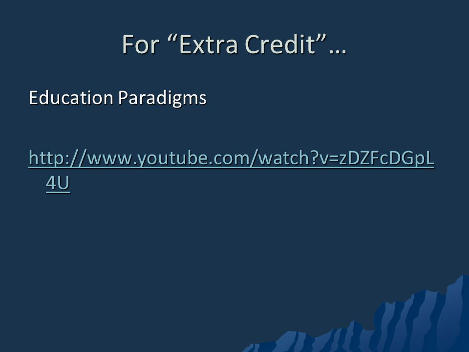 For Extra Credit… Education Paradigms http://www.youtube.com/watch?v=zDZFcDGpL 4U http://www.youtube.com/watch?v=zDZFcDGpL 4U
