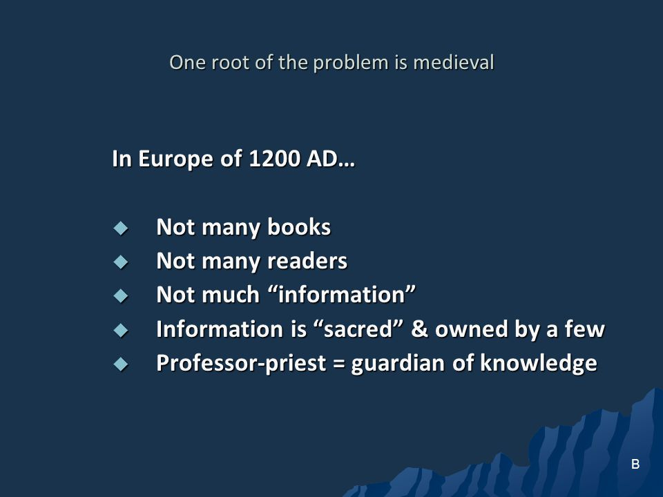 One root of the problem is medieval In Europe of 1200 AD… Not many books Not many books Not many readers Not many readers Not much information Not much information Information is sacred & owned by a few Information is sacred & owned by a few Professor-priest = guardian of knowledge Professor-priest = guardian of knowledge B
