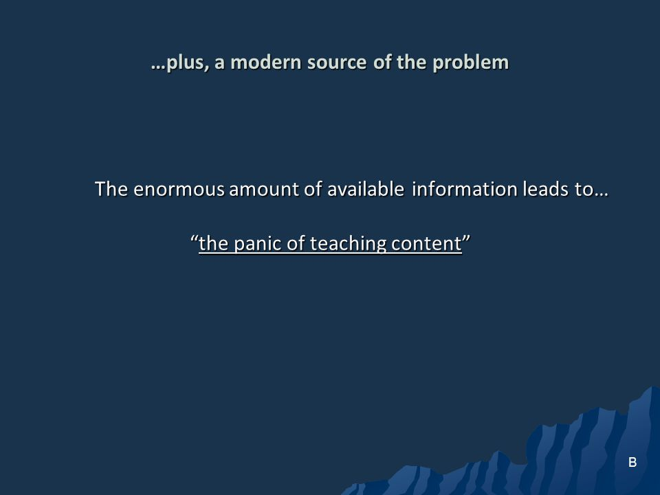 …plus, a modern source of the problem The enormous amount of available information leads to… the panic of teaching contentthe panic of teaching content B