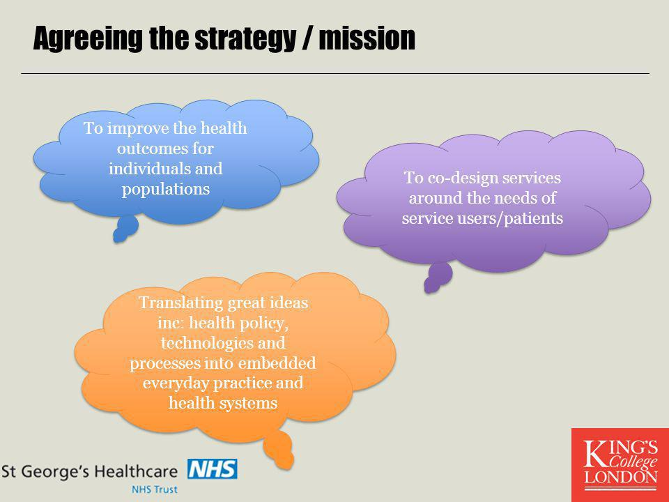 Agreeing the strategy / mission To improve the health outcomes for individuals and populations To co-design services around the needs of service users