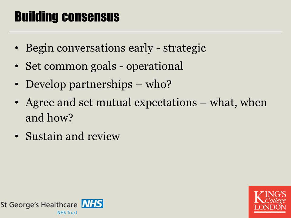 Building consensus Begin conversations early - strategic Set common goals - operational Develop partnerships – who? Agree and set mutual expectations