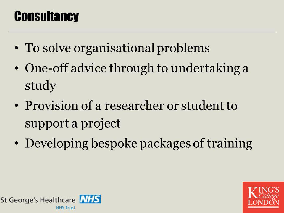 Consultancy To solve organisational problems One-off advice through to undertaking a study Provision of a researcher or student to support a project D