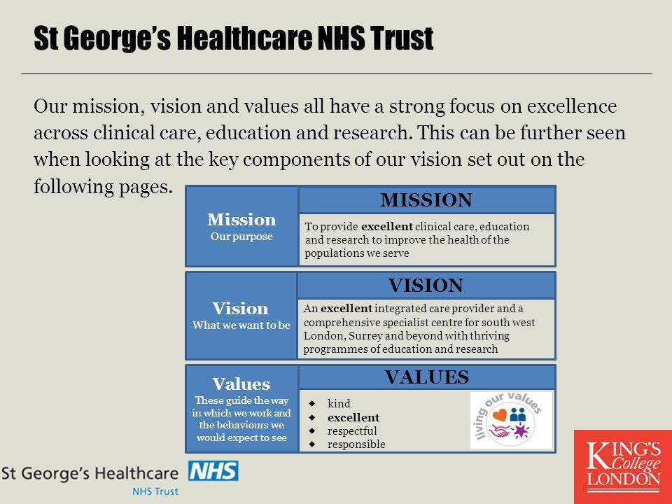 St Georges Healthcare NHS Trust Our mission, vision and values all have a strong focus on excellence across clinical care, education and research. Thi