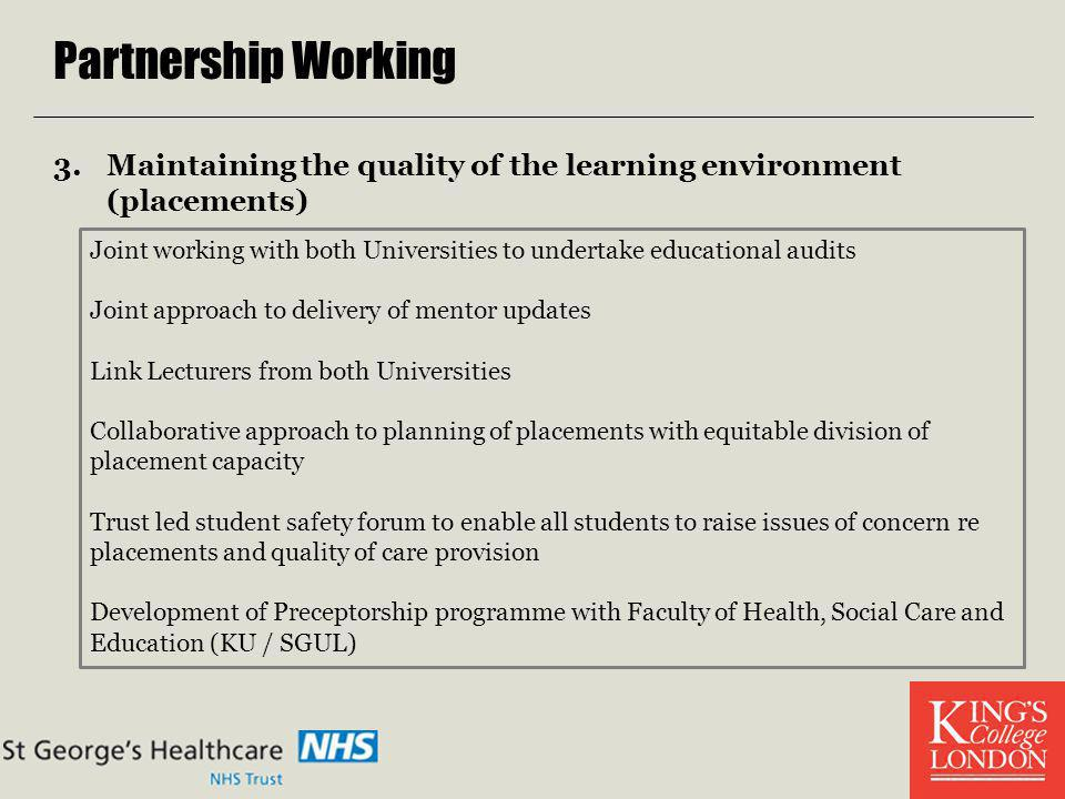 Partnership Working 3.Maintaining the quality of the learning environment (placements) Joint working with both Universities to undertake educational a