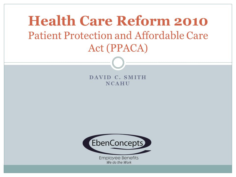 DAVID C. SMITH NCAHU Health Care Reform 2010 Patient Protection and Affordable Care Act (PPACA)