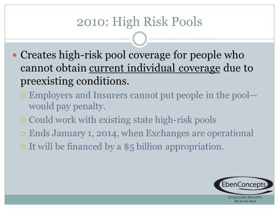 2010: High Risk Pools Creates high-risk pool coverage for people who cannot obtain current individual coverage due to preexisting conditions.