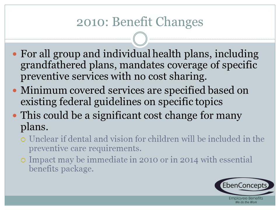 2010: Benefit Changes For all group and individual health plans, including grandfathered plans, mandates coverage of specific preventive services with no cost sharing.