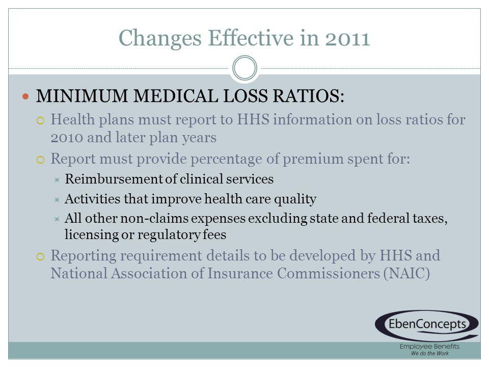 Changes Effective in 2011 MINIMUM MEDICAL LOSS RATIOS: Health plans must report to HHS information on loss ratios for 2010 and later plan years Report must provide percentage of premium spent for: Reimbursement of clinical services Activities that improve health care quality All other non-claims expenses excluding state and federal taxes, licensing or regulatory fees Reporting requirement details to be developed by HHS and National Association of Insurance Commissioners (NAIC)