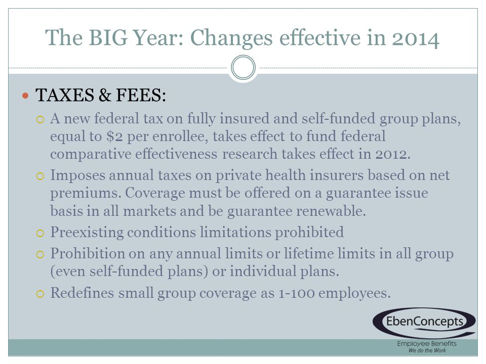 The BIG Year: Changes effective in 2014 TAXES & FEES: A new federal tax on fully insured and self-funded group plans, equal to $2 per enrollee, takes effect to fund federal comparative effectiveness research takes effect in 2012.