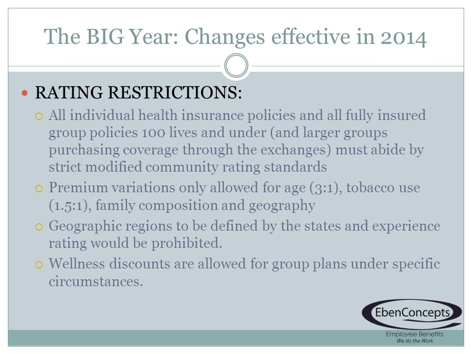 The BIG Year: Changes effective in 2014 RATING RESTRICTIONS: All individual health insurance policies and all fully insured group policies 100 lives and under (and larger groups purchasing coverage through the exchanges) must abide by strict modified community rating standards Premium variations only allowed for age (3:1), tobacco use (1.5:1), family composition and geography Geographic regions to be defined by the states and experience rating would be prohibited.