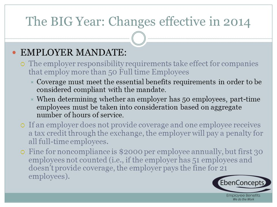 The BIG Year: Changes effective in 2014 EMPLOYER MANDATE: The employer responsibility requirements take effect for companies that employ more than 50 Full time Employees Coverage must meet the essential benefits requirements in order to be considered compliant with the mandate.