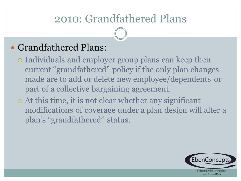2010: Grandfathered Plans Grandfathered Plans: Individuals and employer group plans can keep their current grandfathered policy if the only plan changes made are to add or delete new employee/dependents or part of a collective bargaining agreement.