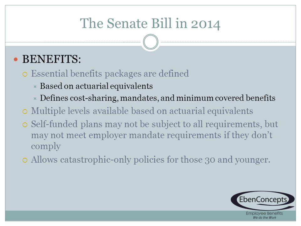 The Senate Bill in 2014 BENEFITS: Essential benefits packages are defined Based on actuarial equivalents Defines cost-sharing, mandates, and minimum covered benefits Multiple levels available based on actuarial equivalents Self-funded plans may not be subject to all requirements, but may not meet employer mandate requirements if they dont comply Allows catastrophic-only policies for those 30 and younger.