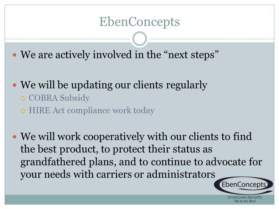 EbenConcepts We are actively involved in the next steps We will be updating our clients regularly COBRA Subsidy HIRE Act compliance work today We will work cooperatively with our clients to find the best product, to protect their status as grandfathered plans, and to continue to advocate for your needs with carriers or administrators