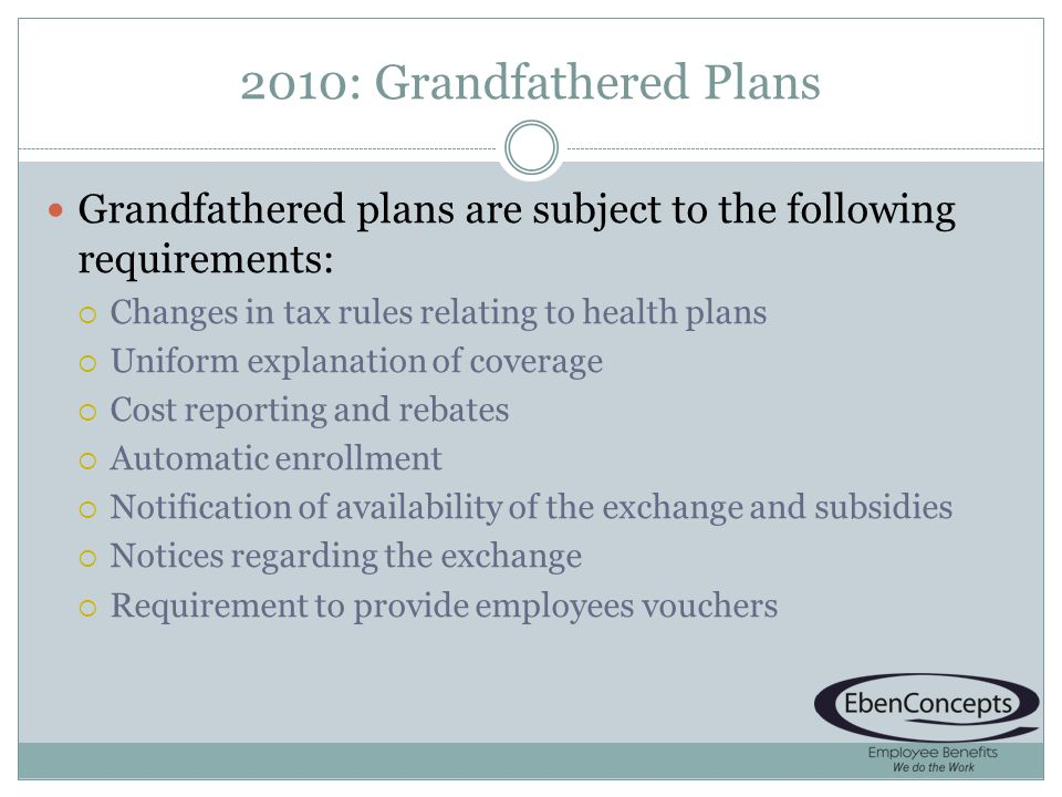 2010: Grandfathered Plans Grandfathered plans are subject to the following requirements: Changes in tax rules relating to health plans Uniform explanation of coverage Cost reporting and rebates Automatic enrollment Notification of availability of the exchange and subsidies Notices regarding the exchange Requirement to provide employees vouchers