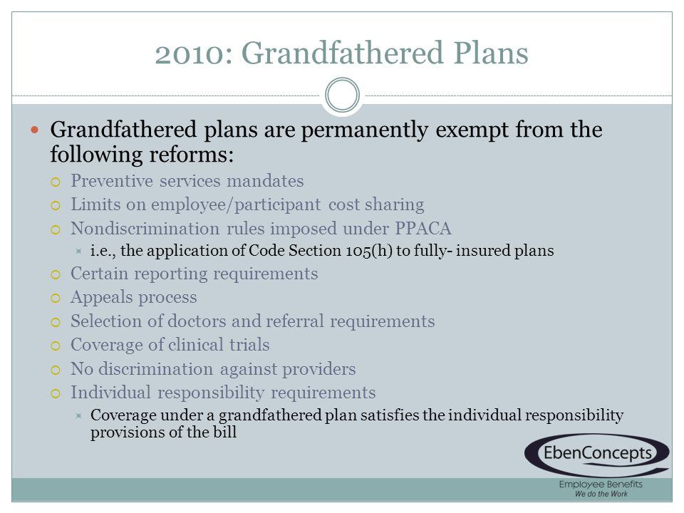 2010: Grandfathered Plans Grandfathered plans are permanently exempt from the following reforms: Preventive services mandates Limits on employee/participant cost sharing Nondiscrimination rules imposed under PPACA i.e., the application of Code Section 105(h) to fully- insured plans Certain reporting requirements Appeals process Selection of doctors and referral requirements Coverage of clinical trials No discrimination against providers Individual responsibility requirements Coverage under a grandfathered plan satisfies the individual responsibility provisions of the bill