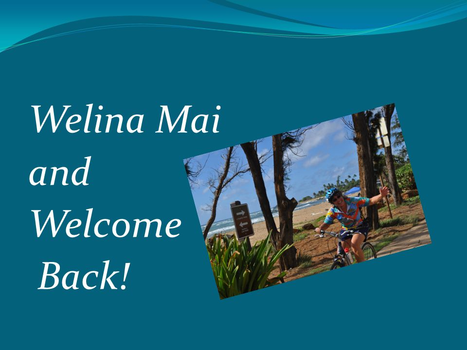Welina Mai and Welcome Back!