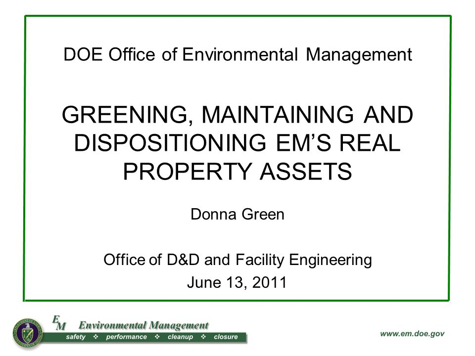 DOE Office of Environmental Management GREENING, MAINTAINING AND DISPOSITIONING EMS REAL PROPERTY ASSETS Donna Green Office of D&D and Facility Engineering June 13, 2011