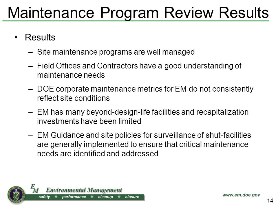 Maintenance Program Review Results Results –Site maintenance programs are well managed –Field Offices and Contractors have a good understanding of maintenance needs –DOE corporate maintenance metrics for EM do not consistently reflect site conditions –EM has many beyond-design-life facilities and recapitalization investments have been limited –EM Guidance and site policies for surveillance of shut-facilities are generally implemented to ensure that critical maintenance needs are identified and addressed.