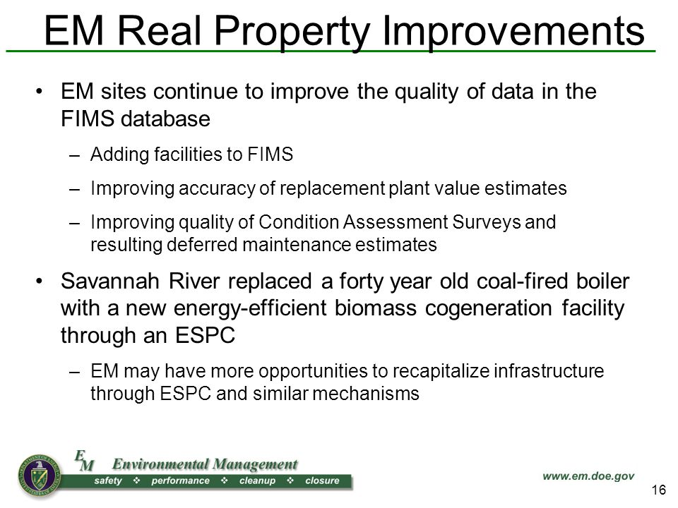 EM Real Property Improvements EM sites continue to improve the quality of data in the FIMS database –Adding facilities to FIMS –Improving accuracy of replacement plant value estimates –Improving quality of Condition Assessment Surveys and resulting deferred maintenance estimates Savannah River replaced a forty year old coal-fired boiler with a new energy-efficient biomass cogeneration facility through an ESPC –EM may have more opportunities to recapitalize infrastructure through ESPC and similar mechanisms 16