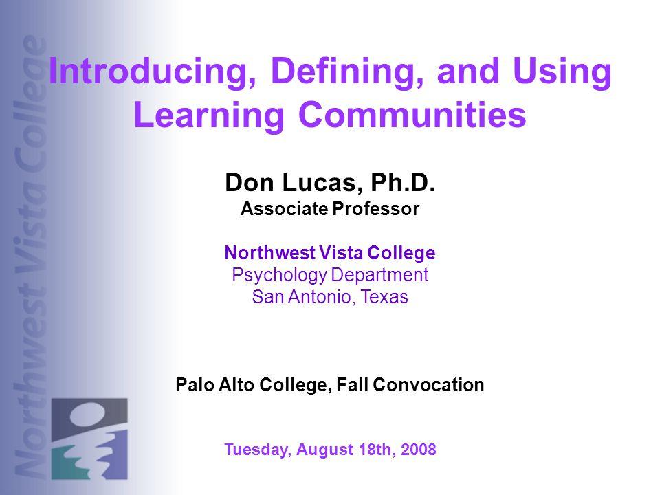Introducing, Defining, and Using Learning Communities Don Lucas, Ph.D. Associate Professor Northwest Vista College Psychology Department San Antonio,