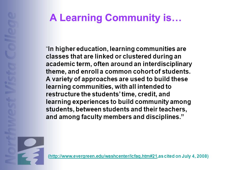 A Learning Community is… In higher education, learning communities are classes that are linked or clustered during an academic term, often around an i
