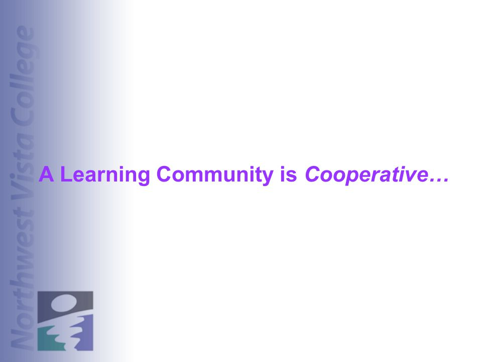 A Learning Community is Cooperative…