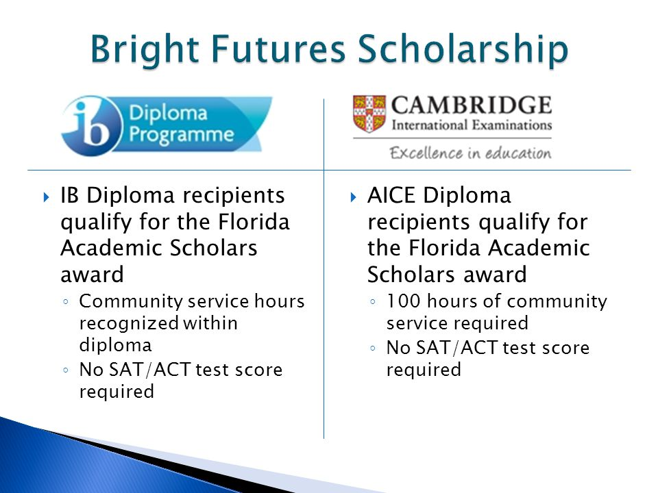 IB Diploma recipients qualify for the Florida Academic Scholars award Community service hours recognized within diploma No SAT/ACT test score required AICE Diploma recipients qualify for the Florida Academic Scholars award 100 hours of community service required No SAT/ACT test score required