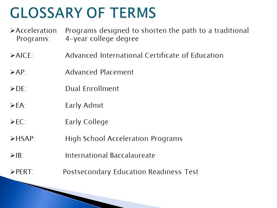Acceleration Programs designed to shorten the path to a traditional Programs:4-year college degree AICE: Advanced International Certificate of Education AP: Advanced Placement DE: Dual Enrollment EA: Early Admit EC: Early College HSAP: High School Acceleration Programs IB: International Baccalaureate PERT: Postsecondary Education Readiness Test