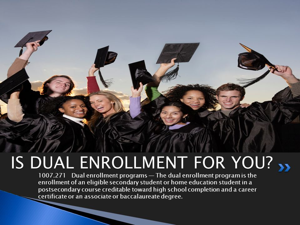 1007.271Dual enrollment programs The dual enrollment program is the enrollment of an eligible secondary student or home education student in a postsecondary course creditable toward high school completion and a career certificate or an associate or baccalaureate degree.