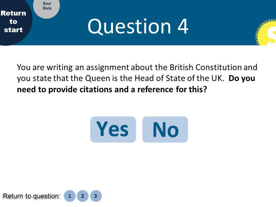 Question 4 You are writing an assignment about the British Constitution and you state that the Queen is the Head of State of the UK.