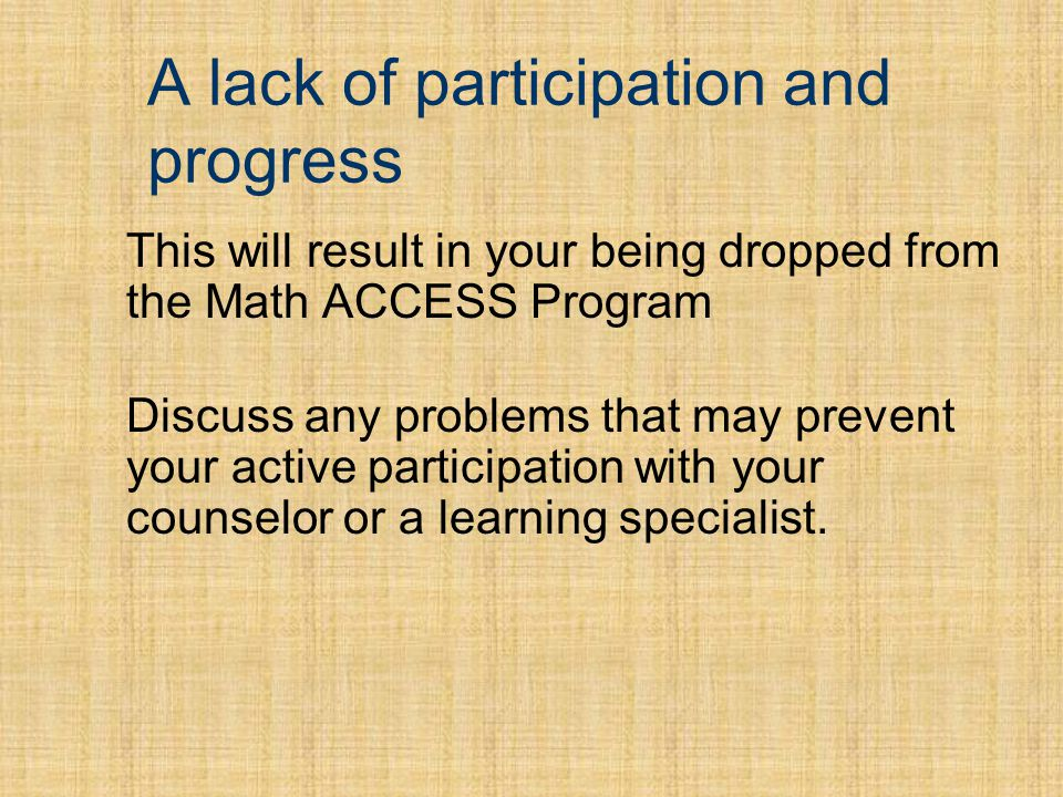A lack of participation and progress This will result in your being dropped from the Math ACCESS Program Discuss any problems that may prevent your active participation with your counselor or a learning specialist.