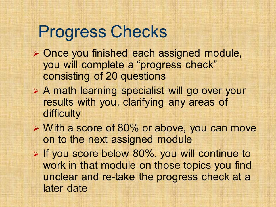 Progress Checks Once you finished each assigned module, you will complete a progress check consisting of 20 questions A math learning specialist will go over your results with you, clarifying any areas of difficulty With a score of 80% or above, you can move on to the next assigned module If you score below 80%, you will continue to work in that module on those topics you find unclear and re-take the progress check at a later date