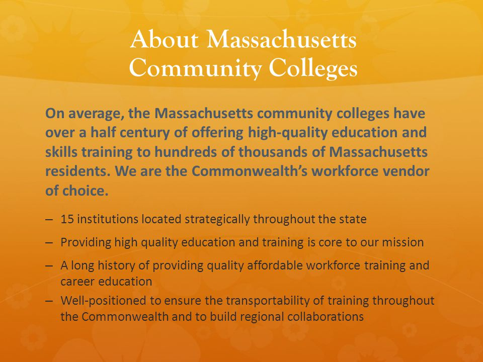 About Massachusetts Community Colleges On average, the Massachusetts community colleges have over a half century of offering high-quality education and skills training to hundreds of thousands of Massachusetts residents.
