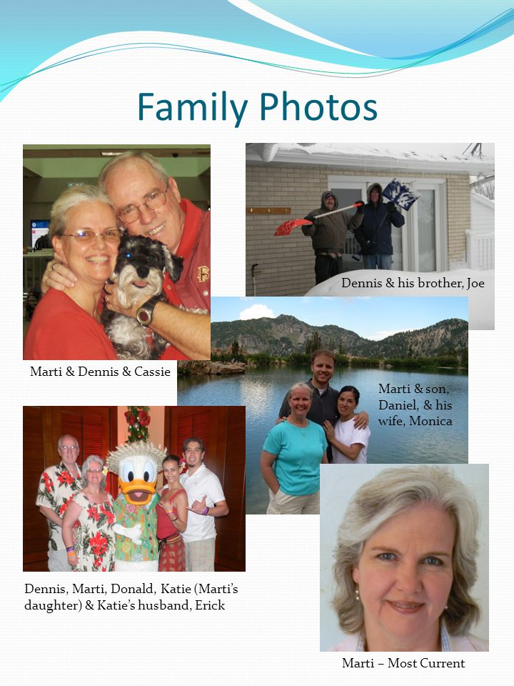 Family Photos Marti & Dennis & Cassie Dennis & his brother, Joe Marti & son, Daniel, & his wife, Monica Dennis, Marti, Donald, Katie (Martis daughter) & Katies husband, Erick Marti – Most Current