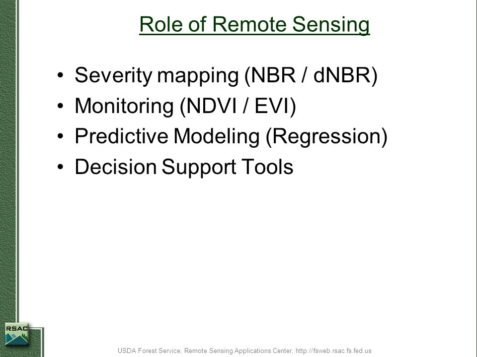 Role of Remote Sensing Severity mapping (NBR / dNBR) Monitoring (NDVI / EVI) Predictive Modeling (Regression) Decision Support Tools USDA Forest Servi