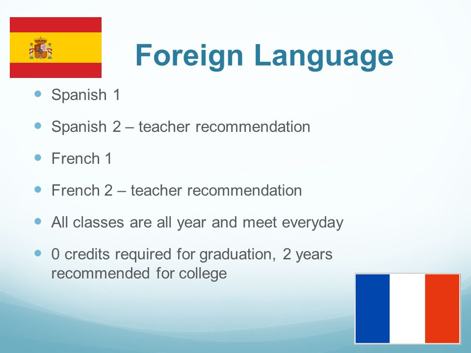 Foreign Language Spanish 1 Spanish 2 – teacher recommendation French 1 French 2 – teacher recommendation All classes are all year and meet everyday 0