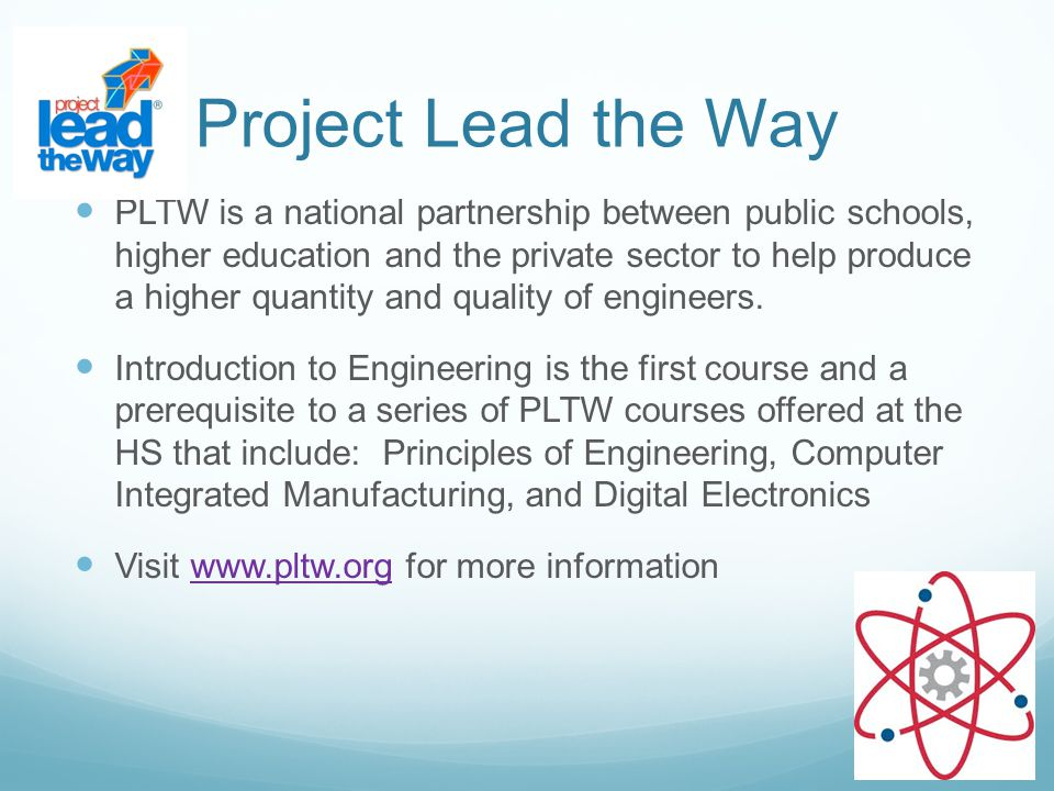 Project Lead the Way PLTW is a national partnership between public schools, higher education and the private sector to help produce a higher quantity