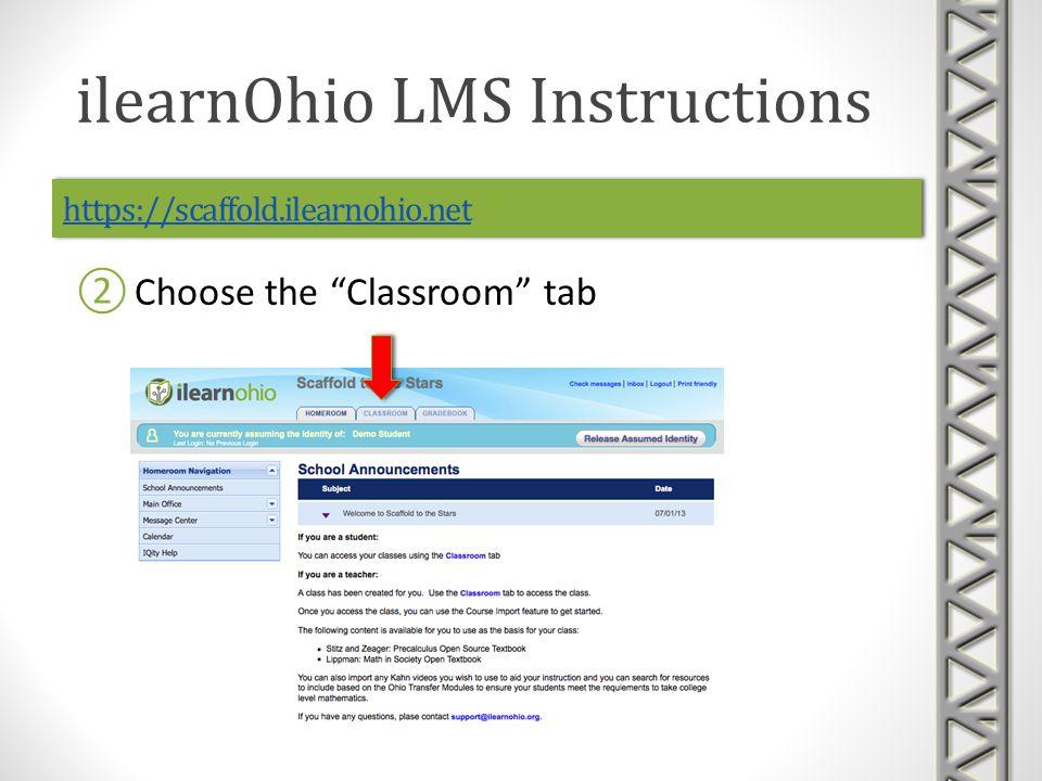 https://scaffold.ilearnohio.net Choose the Classroom tab ilearnOhio LMS Instructions