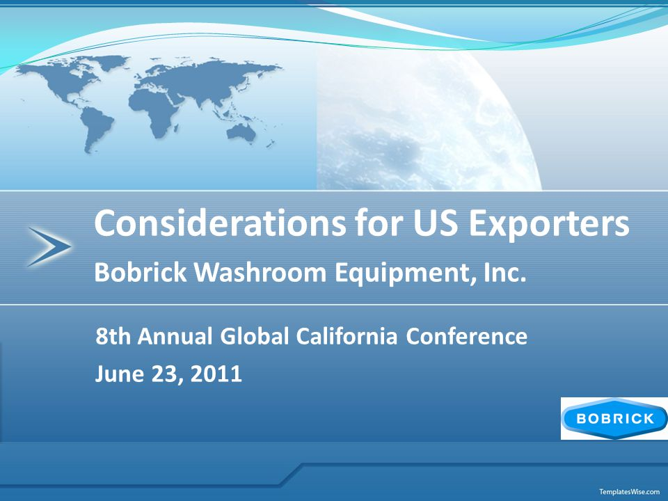 8th Annual Global California Conference June 23, 2011 Considerations for US Exporters Bobrick Washroom Equipment, Inc.